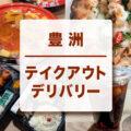 豊洲のテイクアウト/デリバリーできる飲食店(125店舗)をまとめました
